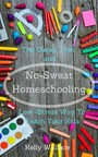 No-Sweat Home Schooling - The Cheap, Free, and Low-Stress Way to Teach Your Kids!