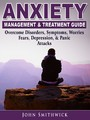 Anxiety Management & Treatment Guide - Overcome Disorders, Symptoms, Worries, Fears, Depression, & Panic Attacks
