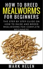 How to Breed Mealworms for Beginners - The Step by Step Guide on How to Raise and Breed Mealworms for Complete Beginners