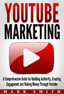YouTube Marketing - A Comprehensive Guide for Building Authority, Creating Engagement and Making Money Through Youtube