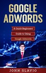 Google Adwords - A Quick Beginners' Guide to Using Google Adwords