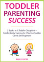 Toddler Parenting Success - 2 Books in 1: Toddler Discipline + Toddler Potty Training for Effective Toddler Care & Development