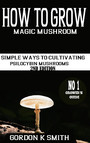 How to Grow Magic Mushrooms - : Simple Ways to Cultivating Psilocybin Mushrooms (2nd Edition)