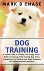 Dog Training - A Simple Guide to Training Your Puppy: Basics, Behavior Shaping, Potty Training, Dog Tricks, Suggestions for Training Older Dogs, Solutions to Common Problems and More
