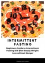 Intermittent Fasting Beginners Guide to Intermittent Fasting 8 - 16 Diet Steady Weight Loss without Hunger