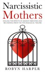 Narcissistic Mothers - Healing the Effects of Abusive Parenting and Recovering From the Psychological Trauma
