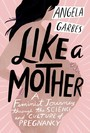 Like a Mother - A Feminist Journey Through the Science and Culture of Pregnancy