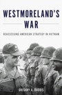 Westmoreland's War: Reassessing American Strategy in Vietnam - Reassessing American Strategy in Vietnam