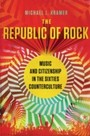 Republic of Rock: Music and Citizenship in the Sixties Counterculture - Music and Citizenship in the Sixties Counterculture