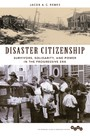 Disaster Citizenship - Survivors, Solidarity, and Power in the Progressive Era