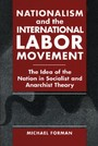 Nationalism and the International Labor Movement - The Idea of the Nation in Socialist and Anarchist Theory