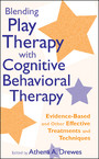 Blending Play Therapy with Cognitive Behavioral Therapy - Evidence-Based and Other Effective Treatments and Techniques