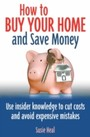How To Buy Your Home and Save Money - Use insider knowledge to cut costs and avoid expensive mistakes