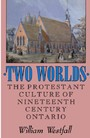 Two Worlds - The Protestant Culture of Nineteenth-Century Ontario