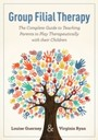 Group Filial Therapy - The Complete Guide to Teaching Parents to Play Therapeutically with their Children