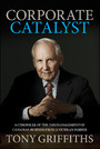Corporate Catalyst, - A Chronicle of the (Mis)Management of Canadian Business from a Veteran Insider