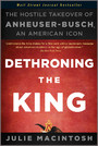 Dethroning the King - The Hostile Takeover of Anheuser-Busch, an American Icon