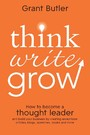 Think Write Grow - How to Become a Thought Leader and Build Your Business by Creating Exceptional Articles, Blogs, Speeches, Books and More