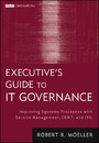 Executive's Guide to IT Governance - Improving Systems Processes with Service Management, COBIT, and ITIL