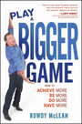 Play A Bigger Game! - Achieve More! Be More! Do More! Have More!