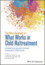 The Wiley Handbook of What Works in Child Maltreatment - An Evidence-Based Approach to Assessment and Intervention in Child Protection