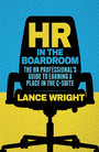HR in the Boardroom - The HR Professional's Guide to Earning a Place in the C-Suite