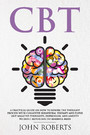 CBT - A Practical Guide on How to Rewire the Thought Process with Cognitive Behavioral Therapy and Flush Out Negative Thoughts, Depression, and Anxiety Without Resorting to Harmful Meds