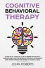 Cognitive Behavioral Therapy - How to Rewire the Thought Process and Flush out Negative Thoughts, Depression, and Anxiety, Without Resorting to Harmful Meds