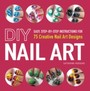 DIY Nail Art - Easy, Step-by-Step Instructions for 75 Creative Nail Art Designs