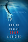 How To Really Stop A Suicide - 'The Ultimate Guide To Ending Pain... Instead Of Life'