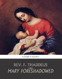 Mary Foreshadowed - Considerations on the Types and Figures of Our Blessed Lady in the Old Testament