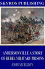 Andersonville A Story of Rebel Military Prisons