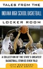Tales from the Indiana High School Basketball Locker Room - A Collection of the State's Greatest Basketball Stories Ever Told