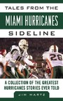 Tales from the Miami Hurricanes Sideline - A Collection of the Greatest Hurricanes Stories Ever Told