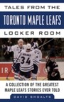 Tales from the Toronto Maple Leafs Locker Room - A Collection of the Greatest Maple Leafs Stories Ever Told