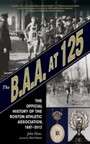B.A.A. at 125 - The Official History of the Boston Athletic Association, 1887-2012