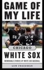 Game of My Life Chicago White Sox - Memorable Stories of White Sox Baseball