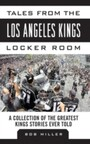 Tales from the Los Angeles Kings Locker Room - A Collection of the Greatest Kings Stories Ever Told