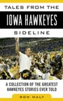 Tales from the Iowa Hawkeyes Sideline - A Collection of the Greatest Hawkeyes Stories Ever Told