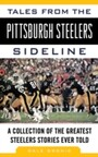 Tales from the Pittsburgh Steelers Sideline - A Collection of the Greatest Steelers Stories Ever Told