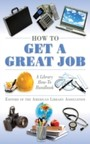 How to Get a Great Job - A Library How-To Handbook