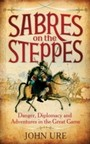 Sabres on the Steppes - Danger, Diplomacy and Adventure in the Great Game