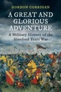 Great and Glorious Adventure - A Military History of the Hundred Years War