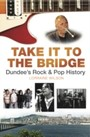 Take it to the Bridge - Dundee's Rock and Pop History