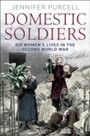 Domestic Soldiers - Six Women's Lives in the Second World War