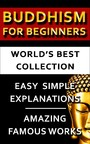 Buddhism For Beginners - World's Best Collection - Expert Explanations For Beginners to Advanced Levels For Easy Understanding Of All Buddhist Concepts