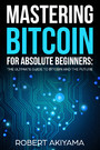 Mastering Bitcoin For Absolute Beginners - The Ultimate Guide To Bitcoin And The Future