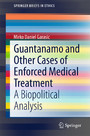 Guantanamo and Other Cases of Enforced Medical Treatment - A Biopolitical Analysis