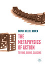 The Metaphysics of Action - Trying, Doing, Causing
