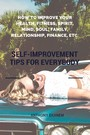 Self-Improvement Tips for Everybody - How to Improve Your Health, Fitness, Spirit, Mind, Soul, Family, Relationship, Finance, etc.